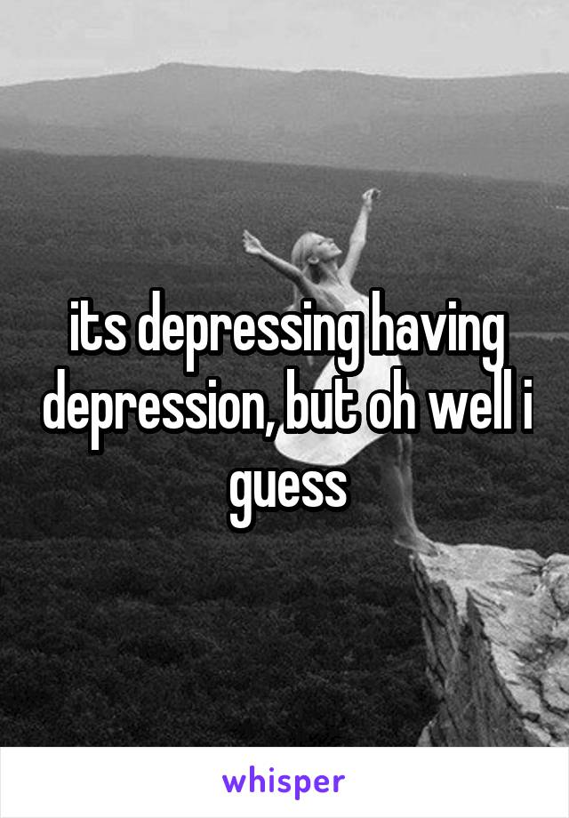its depressing having depression, but oh well i guess