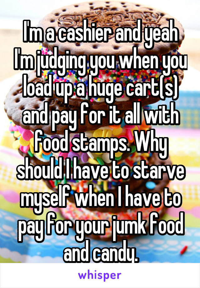 I'm a cashier and yeah I'm judging you when you load up a huge cart(s) and pay for it all with food stamps. Why should I have to starve myself when I have to pay for your jumk food and candy.