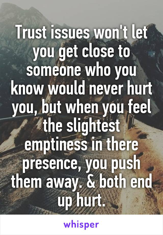 Trust issues won't let you get close to someone who you know would never hurt you, but when you feel the slightest emptiness in there presence, you push them away. & both end up hurt.