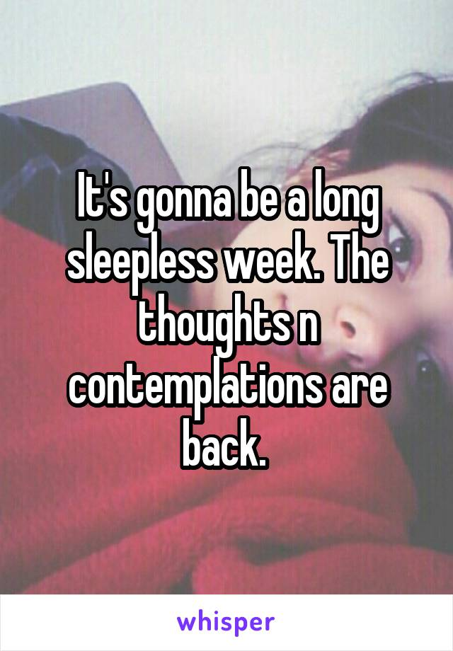 It's gonna be a long sleepless week. The thoughts n contemplations are back.