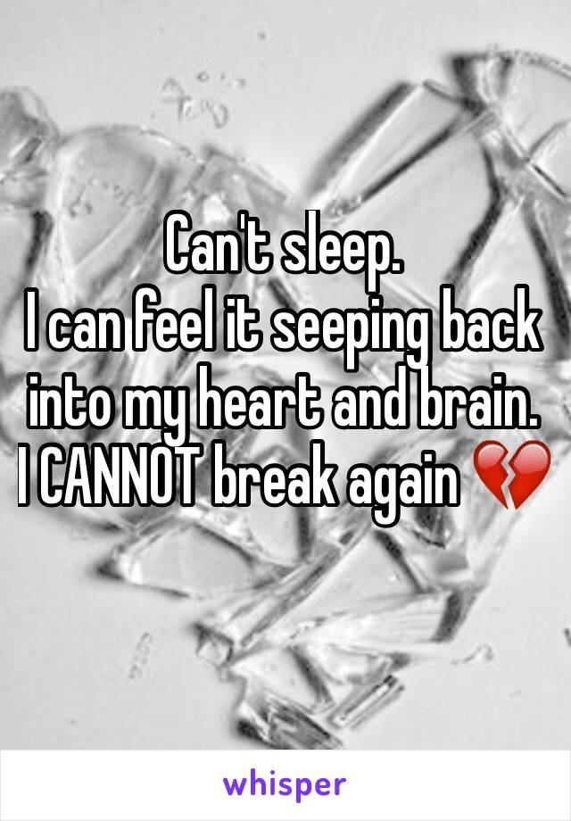 Can't sleep. I can feel it seeping back into my heart and brain. I CANNOT break again 💔