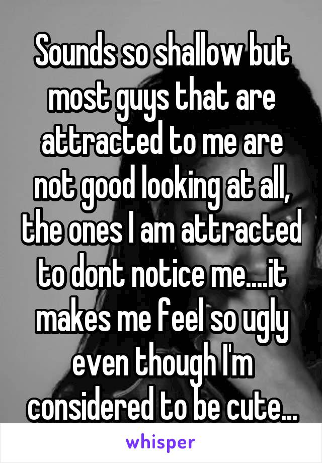 Sounds so shallow but most guys that are attracted to me are not good looking at all, the ones I am attracted to dont notice me....it makes me feel so ugly even though I'm considered to be cute...