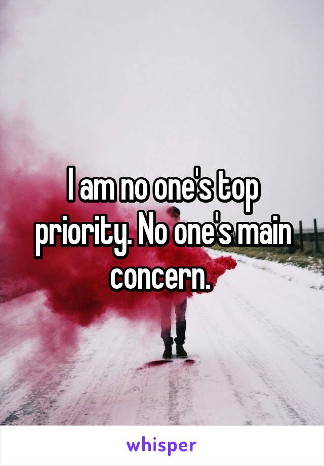 I am no one's top priority. No one's main concern.