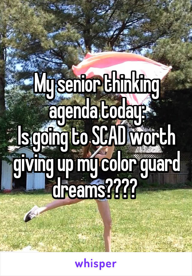 My senior thinking agenda today: Is going to SCAD worth giving up my color guard dreams????