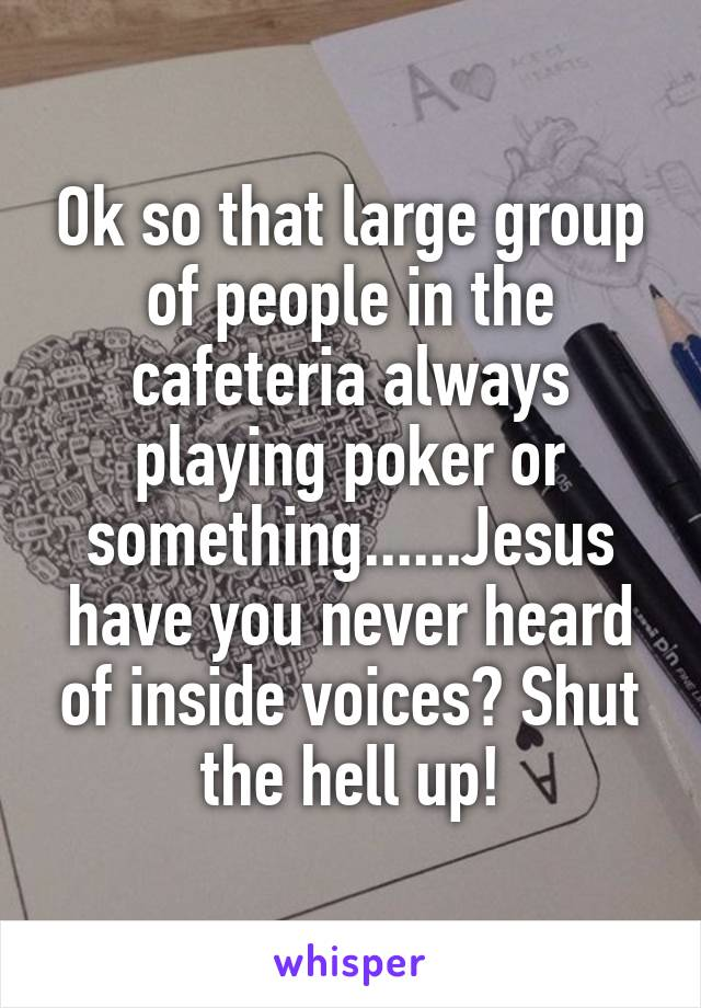 Ok so that large group of people in the cafeteria always playing poker or something......Jesus have you never heard of inside voices? Shut the hell up!