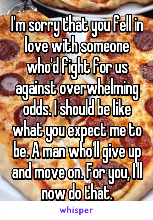 I'm sorry that you fell in love with someone who'd fight for us against overwhelming odds. I should be like what you expect me to be. A man who'll give up and move on. For you, I'll now do that.