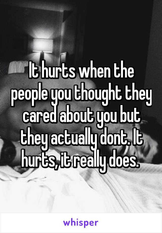 It hurts when the people you thought they cared about you but they actually dont. It hurts, it really does.