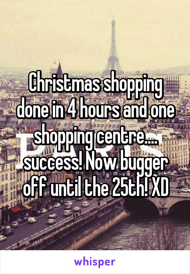 Christmas shopping done in 4 hours and one shopping centre.... success! Now bugger off until the 25th! XD