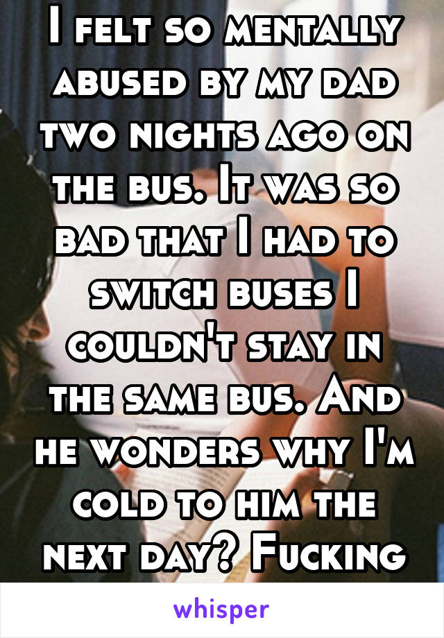 I felt so mentally abused by my dad two nights ago on the bus. It was so bad that I had to switch buses I couldn't stay in the same bus. And he wonders why I'm cold to him the next day? Fucking hell