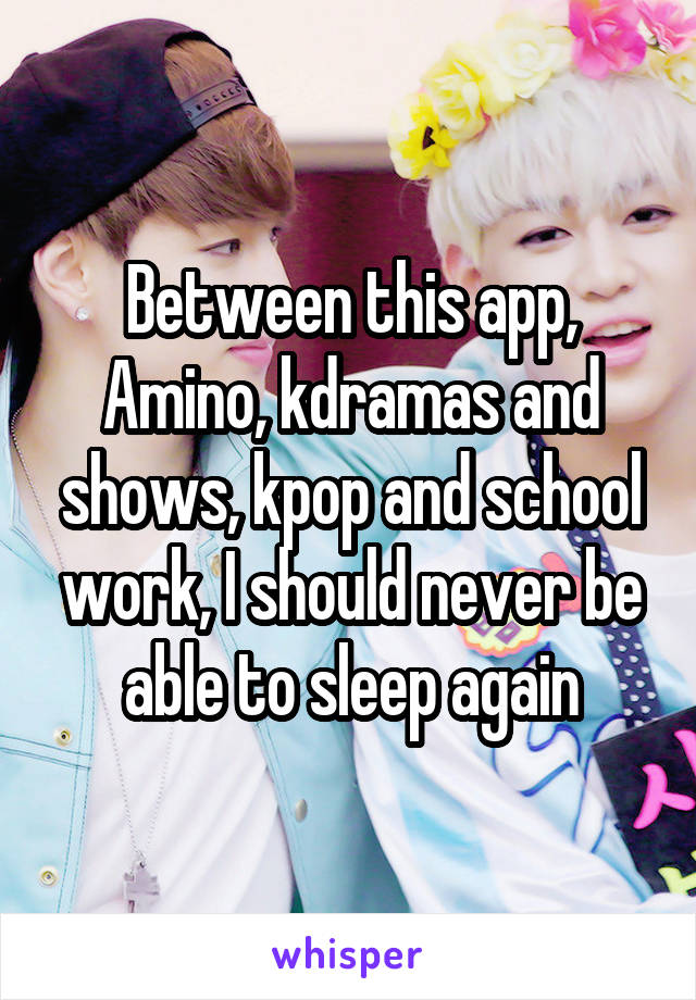 Between this app, Amino, kdramas and shows, kpop and school work, I should never be able to sleep again
