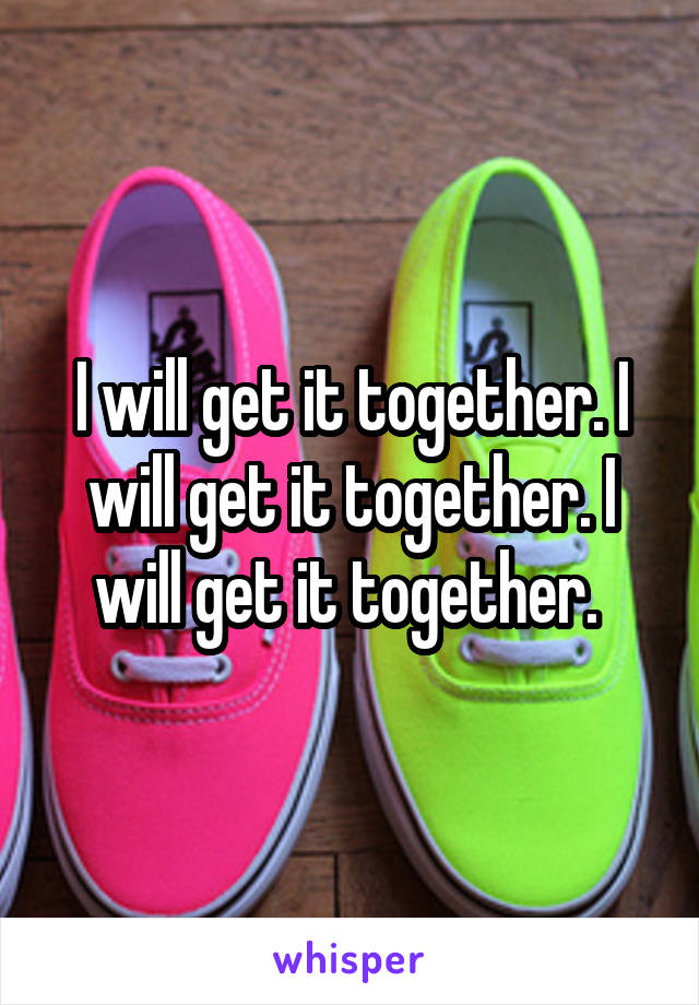 I will get it together. I will get it together. I will get it together.