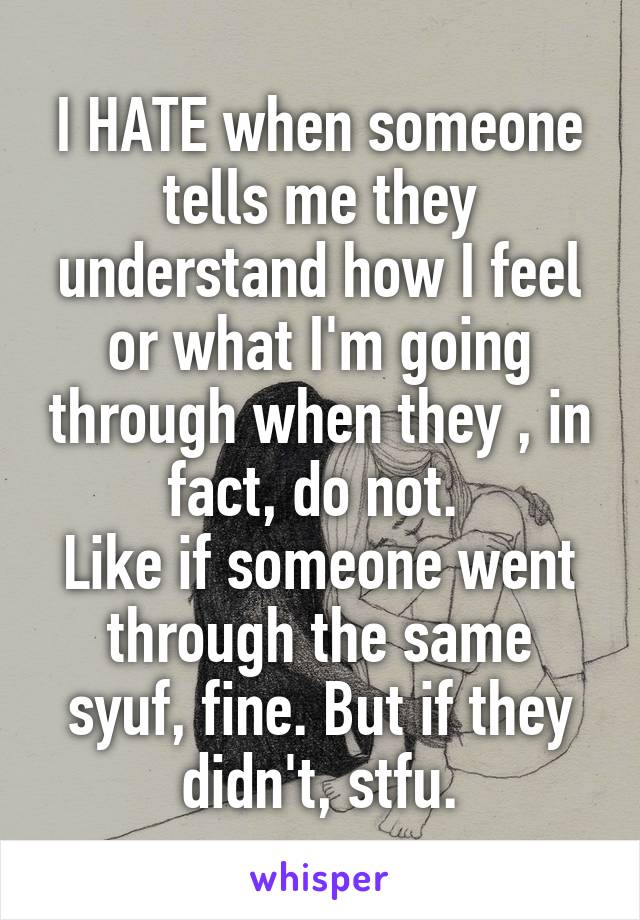I HATE when someone tells me they understand how I feel or what I'm going through when they , in fact, do not.  Like if someone went through the same syuf, fine. But if they didn't, stfu.