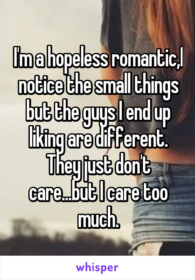 I'm a hopeless romantic,I notice the small things but the guys I end up liking are different. They just don't care...but I care too much.