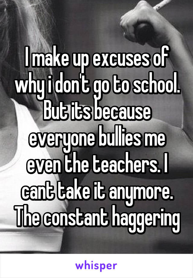 I make up excuses of why i don't go to school. But its because everyone bullies me even the teachers. I cant take it anymore. The constant haggering