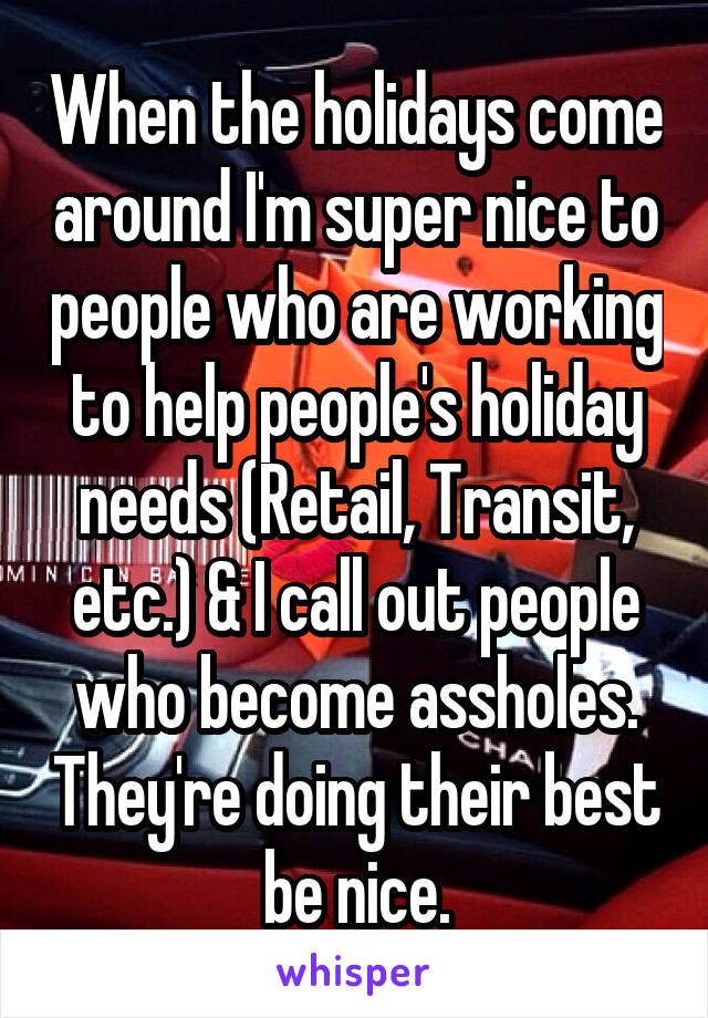 When the holidays come around I'm super nice to people who are working to help people's holiday needs (Retail, Transit, etc.) & I call out people who become assholes. They're doing their best be nice.