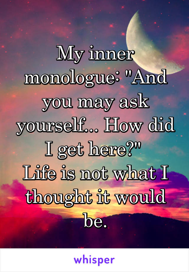 """My inner monologue: """"And you may ask yourself... How did I get here?""""  Life is not what I thought it would be."""