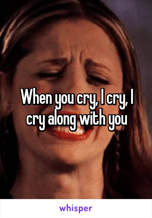 When you cry, I cry, I cry along with you