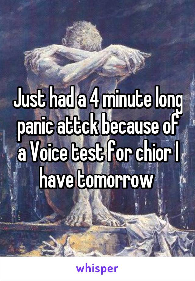 Just had a 4 minute long panic attck because of a Voice test for chior I have tomorrow