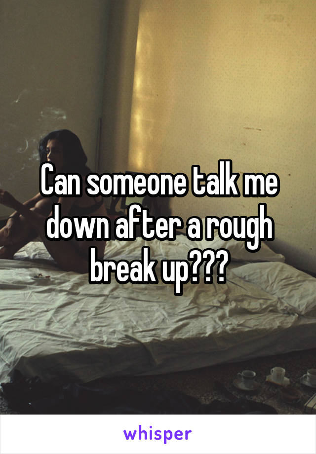 Can someone talk me down after a rough break up???