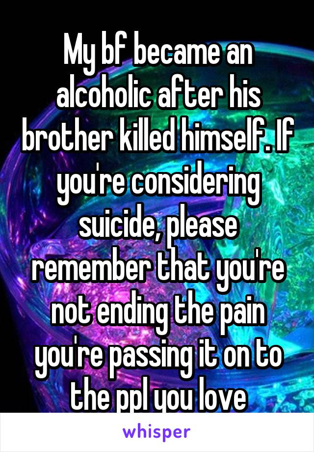 My bf became an alcoholic after his brother killed himself. If you're considering suicide, please remember that you're not ending the pain you're passing it on to the ppl you love