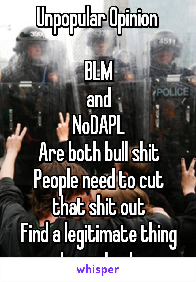 Unpopular Opinion   BLM and NoDAPL Are both bull shit People need to cut that shit out Find a legitimate thing to protest
