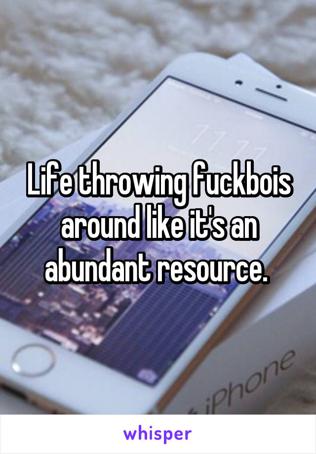Life throwing fuckbois around like it's an abundant resource.