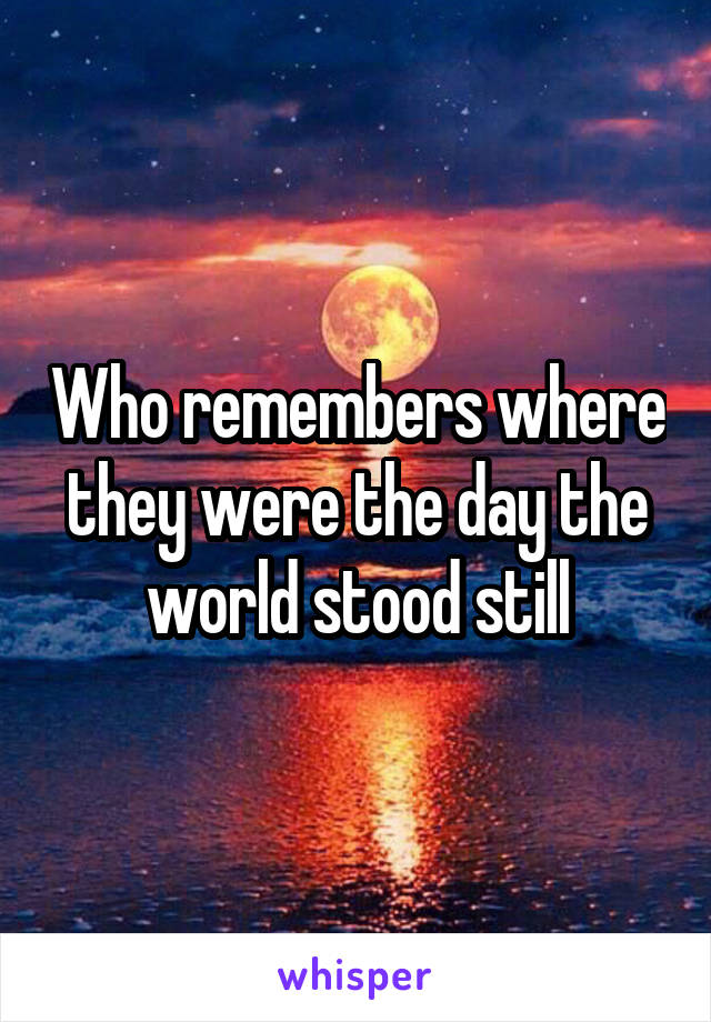 Who remembers where they were the day the world stood still