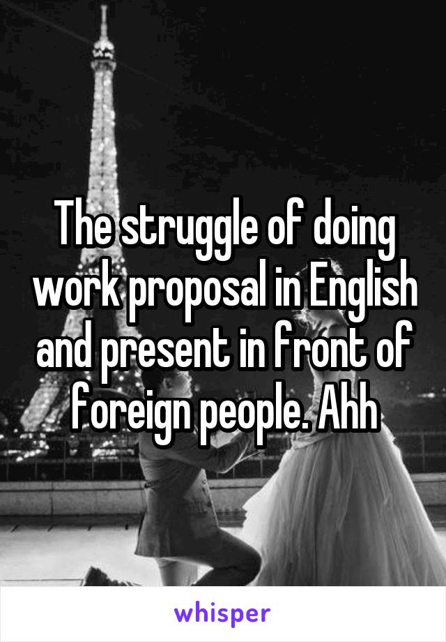 The struggle of doing work proposal in English and present in front of foreign people. Ahh