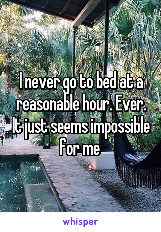 I never go to bed at a reasonable hour. Ever. It just seems impossible for me