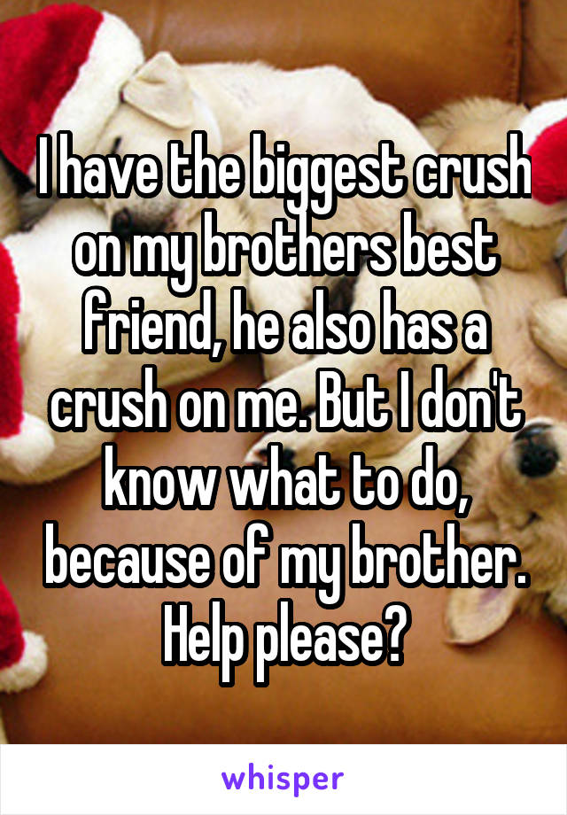 I have the biggest crush on my brothers best friend, he also has a crush on me. But I don't know what to do, because of my brother. Help please?