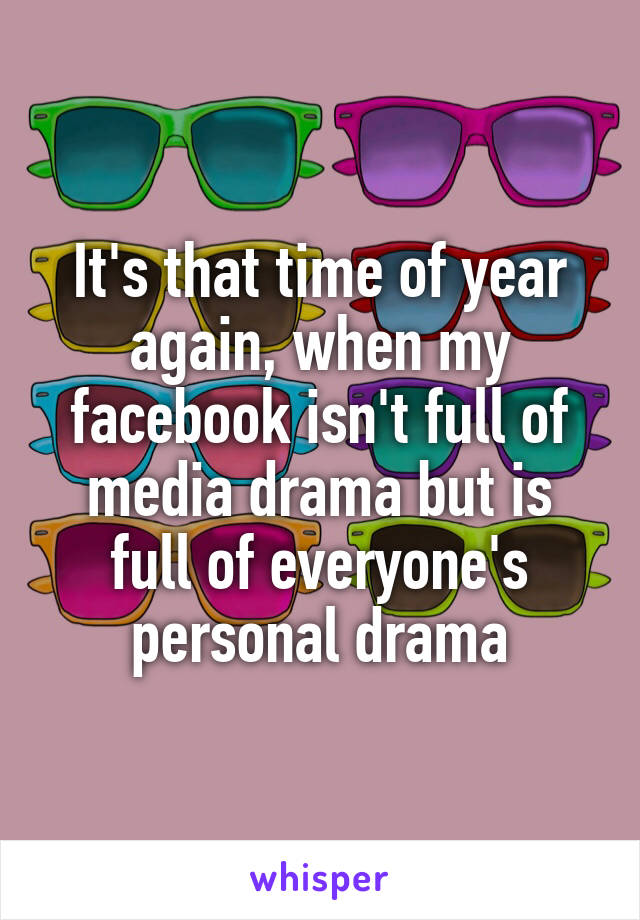 It's that time of year again, when my facebook isn't full of media drama but is full of everyone's personal drama
