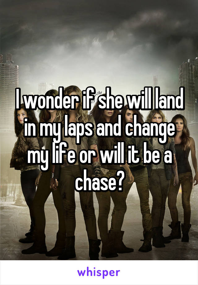 I wonder if she will land in my laps and change my life or will it be a chase?