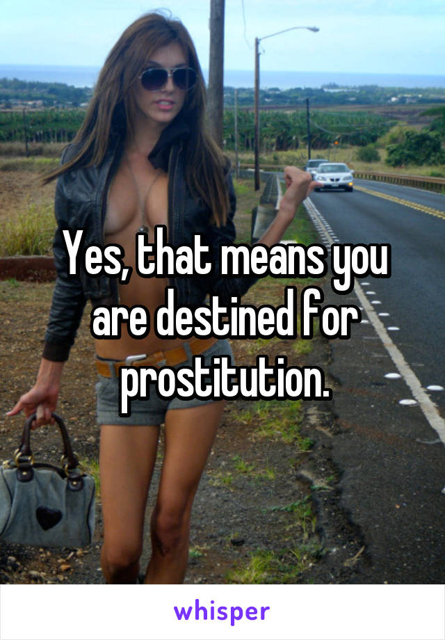 Yes, that means you are destined for prostitution.