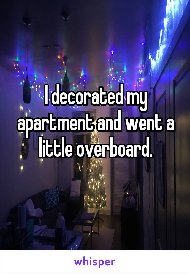 I decorated my apartment and went a little overboard.