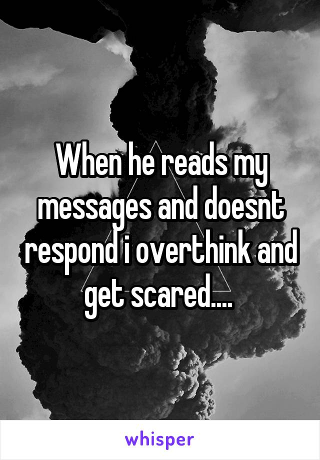 When he reads my messages and doesnt respond i overthink and get scared....