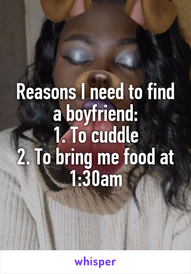 Reasons I need to find a boyfriend: 1. To cuddle 2. To bring me food at 1:30am