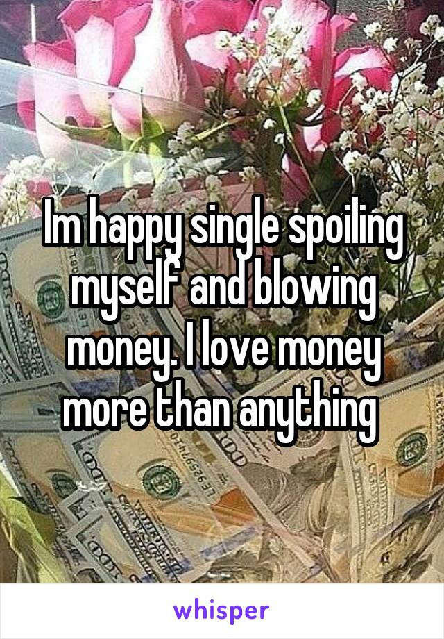 Im happy single spoiling myself and blowing money. I love money more than anything