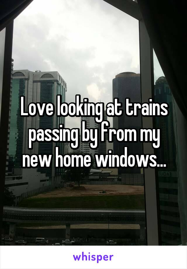 Love looking at trains passing by from my new home windows...