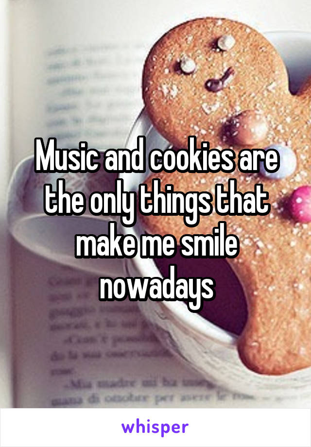 Music and cookies are the only things that make me smile nowadays