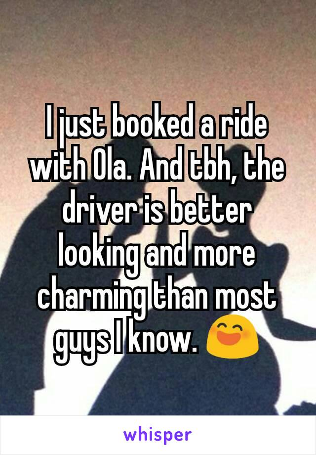I just booked a ride with Ola. And tbh, the driver is better looking and more charming than most guys I know. 😄
