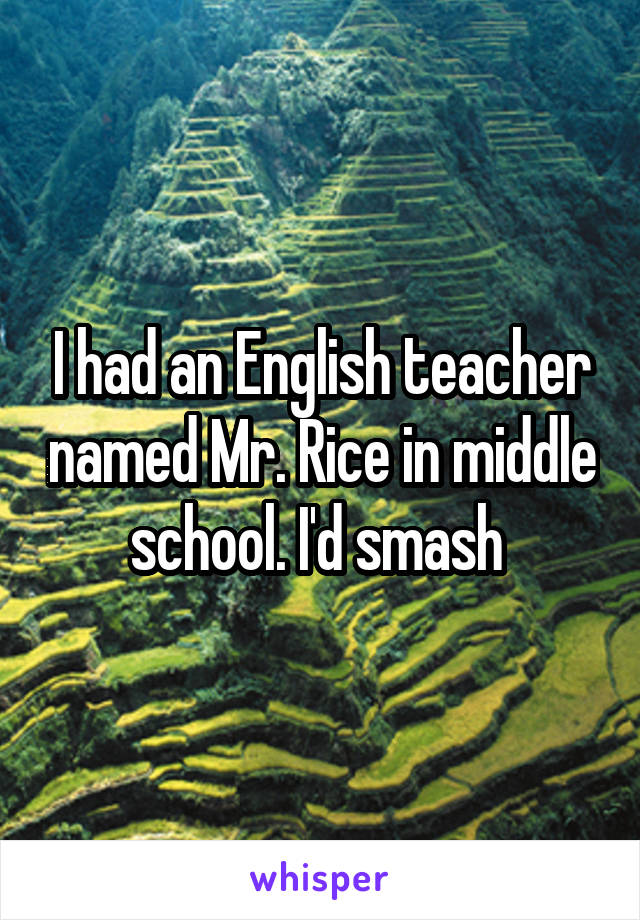 I had an English teacher named Mr. Rice in middle school. I'd smash