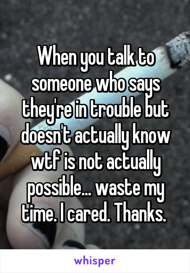 When you talk to someone who says they're in trouble but doesn't actually know wtf is not actually possible... waste my time. I cared. Thanks.