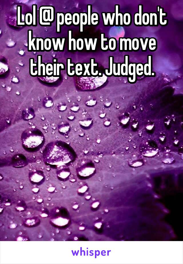 Lol @ people who don't know how to move their text. Judged.