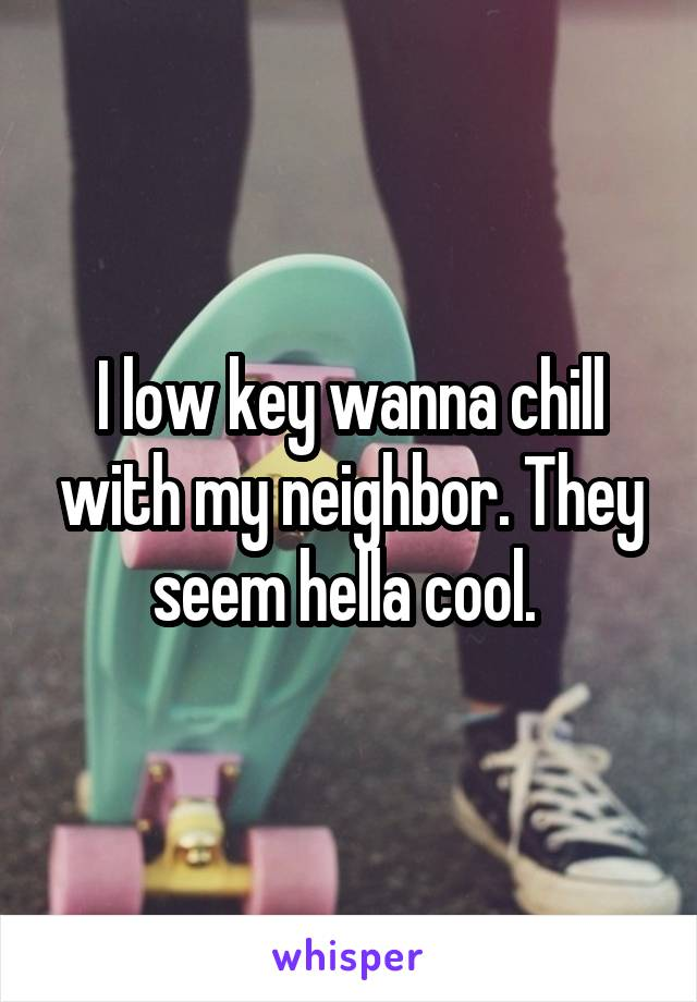 I low key wanna chill with my neighbor. They seem hella cool.