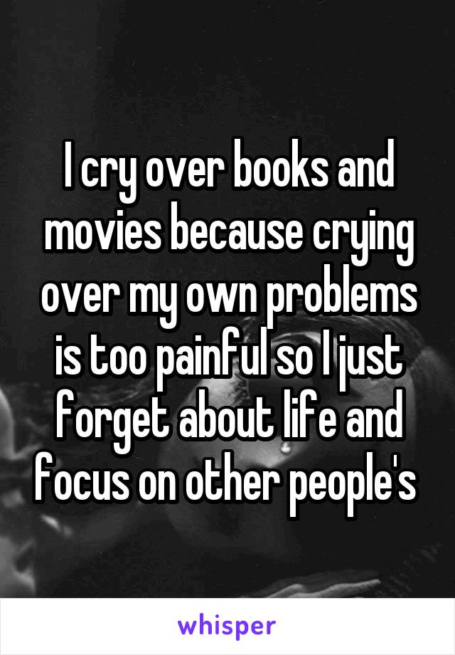 I cry over books and movies because crying over my own problems is too painful so I just forget about life and focus on other people's