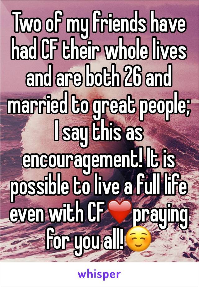 Two of my friends have had CF their whole lives and are both 26 and married to great people; I say this as encouragement! It is possible to live a full life even with CF❤️praying for you all!☺️
