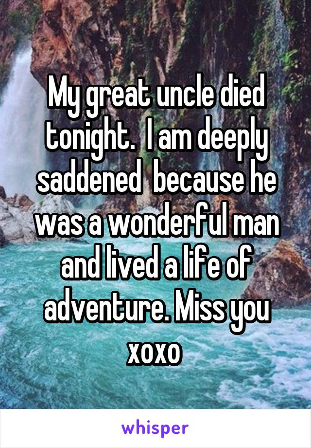 My great uncle died tonight.  I am deeply saddened  because he was a wonderful man and lived a life of adventure. Miss you xoxo