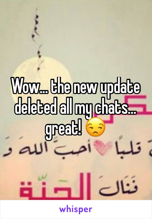 Wow... the new update deleted all my chats... great! 😒