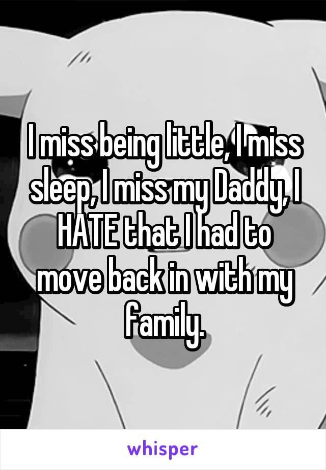 I miss being little, I miss sleep, I miss my Daddy, I HATE that I had to move back in with my family.