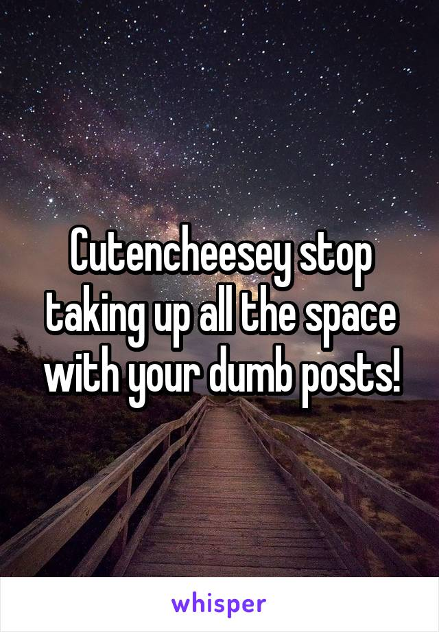 Cutencheesey stop taking up all the space with your dumb posts!
